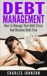 Debt Management: How to Manage Your Debt Crisis And Become Debt Free (debt, debt inheritance, debt free, debt analysis, debt books, debt crisis, debt financing, debt market, debt money) - Charles Johnson
