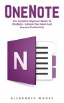 OneNote: The Complete Beginners Guide to OneNote - Achieve Your Goals and Improve Productivity (Time Management, Onenote User Manual, Onenote Tutorial) - Alexander Moore