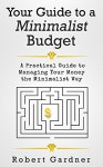 Your Guide to a Minimalist Budget: A Practical Guide to Managing Your Money the Minimalist Way (Minimalist Budgeting, Minimalist Living) - Robert Gardner