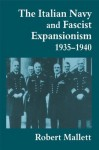 The Italian Navy and Fascist Expansionism, 1935-1940 (Cass Series: Naval Policy and History) - Robert Mallett