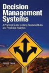 Decision Management Systems: A Practical Guide to Using Business Rules and Predictive Analytics - James Taylor