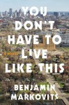 You Don't Have to Live Like This - Benjamin Markovits