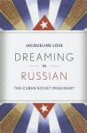 Dreaming in Russian: The Cuban Soviet Imaginary - Jacqueline Loss