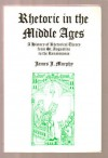 Rhetoric in the Middle Ages: A History of Rhetorical Theory from St. Augustine to the Renaissance - James J. Murphy