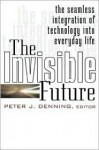 The Invisible Future: The Seamless Integration of Technology Into Everyday Life - Peter J. Denning