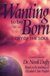 Wanting to Be Born: The Cry of the Soul; Based on the Teachings of Elizabeth Clare Prophet - Neroli Duffy, Elizabeth Clare Prophet
