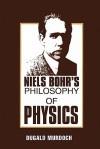 Niels Bohr's Philosophy of Physics - Dugald Murdoch