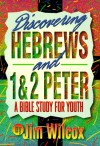 Discovering Hebrews and 1&2 Peter: A Bible Study for Youth - Jim Wilcox