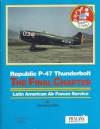 Republic P-47 Thunderbolt: The Final Chapter, Latin American Air Forces Service - Dan Hagedorn, Bob Boyd, John W. Lambert