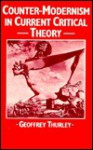 Counter-Modernism in Current Critical Theory - Geoffrey Thurley