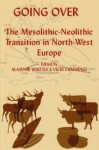 Going Over: The Mesolithis-Neolithic Transition in North West Europe - Alasdair Whittle, Vicki Cummings