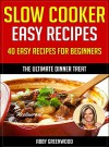 Slow Cooker Recipes: Over 40 Of The Most Healthy And Delicious Slow Cooker Cookbook Recipes: Easy & Tasty Crock Pot Recipes - Abby Greenwood