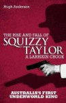 Squizzy Taylor: The Rise and Fall of a Larrikin Crook - Hugh Anderson