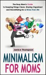 Minimalism for Moms: The Busy Mom's Guide to Keeping things Clean, Staying Organized, and Decluttering for a Stress Free Life - Janice Thompson, Minimalism for Moms