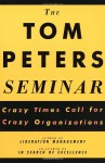 The Tom Peters Seminar: Crazy Times Call for Crazy Organizations - Tom Peters