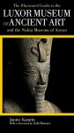 The Illustrated Guide to the Luxor Museum of Ancient Art and the Nubia Museum of Aswan: With the Luxor Mummification Museum and the Kom Ombo Crocodile Museum - Janice Kamrin, Zahi A. Hawass