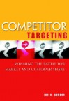 Competitor Targeting: A Strategic Approach to Winnind the Battle for Market Share - Ian H. Gordon
