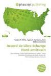 Accord de Libre-Echange Nord-Americain - Frederic P. Miller, Agnes F. Vandome, John McBrewster