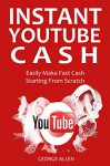 INSTANT YOUTUBE CASH: Easily Make Fast Cash Starting From Scratch - George Allen