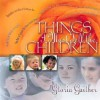 Things I Must Tell the Children: With Bonus CD Insert! [With Compact Disc] - Gloria Gaither