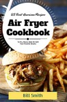 Air Fryer Cookbook: 25 Best American Air Fryer Recipes To Fry, Roast, Bake or Grill Your Favorite Snacks - Bill Smith
