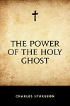 The Power of the Holy Ghost - Charles Spurgeon