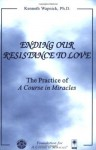 Ending Our Resistance to Love: The Practice of A Course in Miracles - Kenneth Wapnick