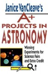 Janice VanCleave's A+ Projects in Astronomy: Winning Experiments for Science Fairs and Extra Credit - Janice VanCleave