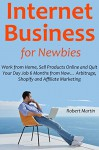 Internet Business for Newbies: Work from Home, Sell Products Online and Quit Your Day Job 6 Months from Now... Arbitrage, Shopify and Affiliate Marketing - Robert Martin, Jonathan Parker