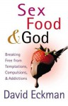 Sex, Food, and God: Breaking Free from Temptations, Compulsions, and Addictions - David Eckman