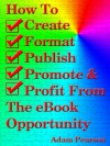 How To Create, Format, Publish. Promote & Profit From The eBook Opportunity - Adam Pearson