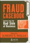 Fraud Casebook: Lessons from the Bad Side of Business - Joseph T. Wells