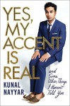 Yes, My Accent Is Real: And Some Other Things I Haven't Told You - Kunal Nayyar