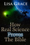 How Real Science Proves The Bible by Lisa Grace - Lisa Grace