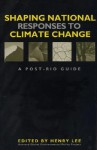 Shaping National Responses to Climate Change: A Post-Rio Guide - Henry C. Lee