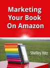 Marketing Your Book On Amazon: 21 Things You Can Easily Do For Free To Get More Exposure and Sales - Shelley Hitz