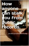 How Anyone Can Stalk You With Public Records Online.: Free advice @ PrivateLifeNow.com/blog - M White
