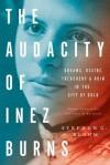 The Audacity of Inez Burns: Dreams, Desire, Treachery & Ruin in the City of Gold - Stephen G. Bloom