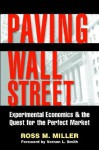 Paving Wall Street: Experimental Economics and the Quest for the Perfect Market - Ross M. Miller