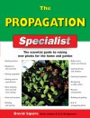 The Propagation Specialist: The Essential Guide to Raising New Plants for the Home and Garden - David Squire, Alan Bridgewater, Gill Bridgewater