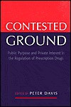 Contested Ground: Public Purpose And Private Interest In The Regulation Of Prescription Drugs - Peter Davis