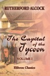 The Capital Of The Tycoon: A Narrative Of A Three Years' Residence In Japan. Volume 1 - John Alcock