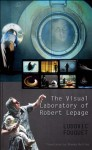 The Visual Laboratory of Robert Lepage - Ludovic Fouquet, Rhonda Mullins