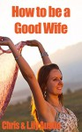 How to Be a Good Wife - The Ultimate Guide to Keep Your Marriage and Your Man Happy (keeping a happy husband, building a strong marriage, good woman, good ... strong marriage, great marriages Book 1) - Lily Austin, Chris Austin, L.W. Wilson