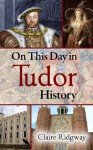 On This Day in Tudor History - Claire Ridgway