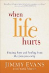 When Life Hurts: Finding Hope and Healing from the Pain You Carry - Jimmy Evans, Frank Martin