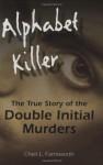 Alphabet Killer: The True Story of the Double Initial Murders by Farnsworth, Cheri (2010) Hardcover - Cheri Farnsworth