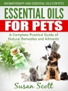 Essential Oils For Pets: A Complete Practical Guide of Natural Remedies and Ailments (Essential Oils for Pets, Essential Oils for Dogs, Essential Oils for Cats, Natural Pet Care) - Susan Scott
