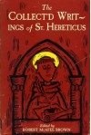 The Collect'd Writings of St. Hereticus, including manuscripts that have not previously appear'd in print; to which are annex'd two appendixes on theological gamesmanship & one on researchmanship - Robert McAfee Brown