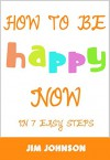 How To Be Happy Now: 7 Easy Steps To Become Happy Today! - Jim Johnson